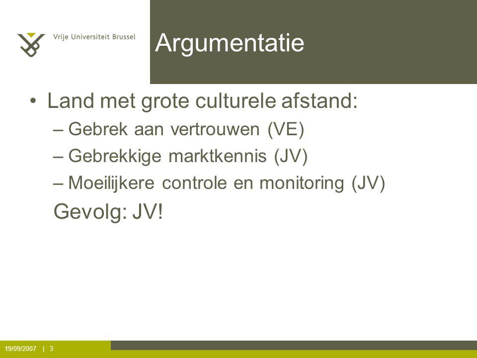 19/09/2007 | 3 Argumentatie Land met grote culturele afstand: –Gebrek aan vertrouwen (VE) –Gebrekkige marktkennis (JV) –Moeilijkere controle en monitoring (JV) Gevolg: JV!