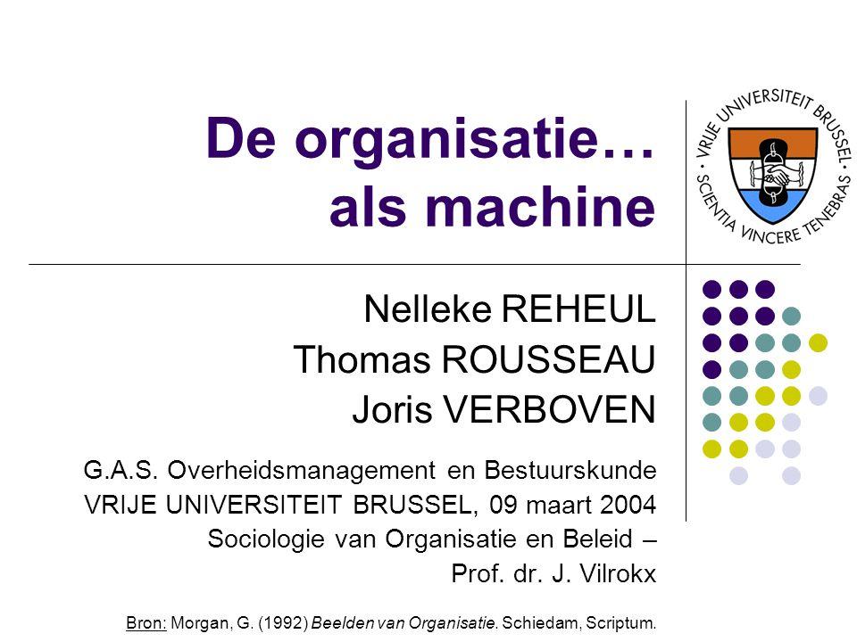 De organisatie… als machine Nelleke REHEUL Thomas ROUSSEAU Joris VERBOVEN G.A.S. Overheidsmanagement en Bestuurskunde VRIJE UNIVERSITEIT BRUSSEL, 09 m