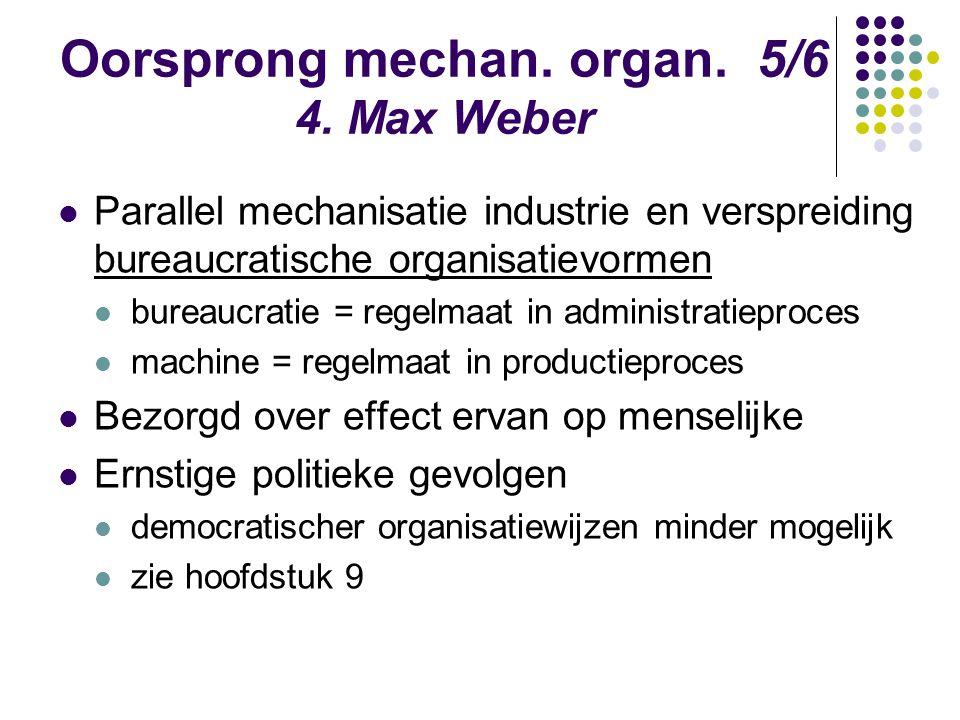 Oorsprong mechan. organ. 5/6 4. Max Weber Parallel mechanisatie industrie en verspreiding bureaucratische organisatievormen bureaucratie = regelmaat i