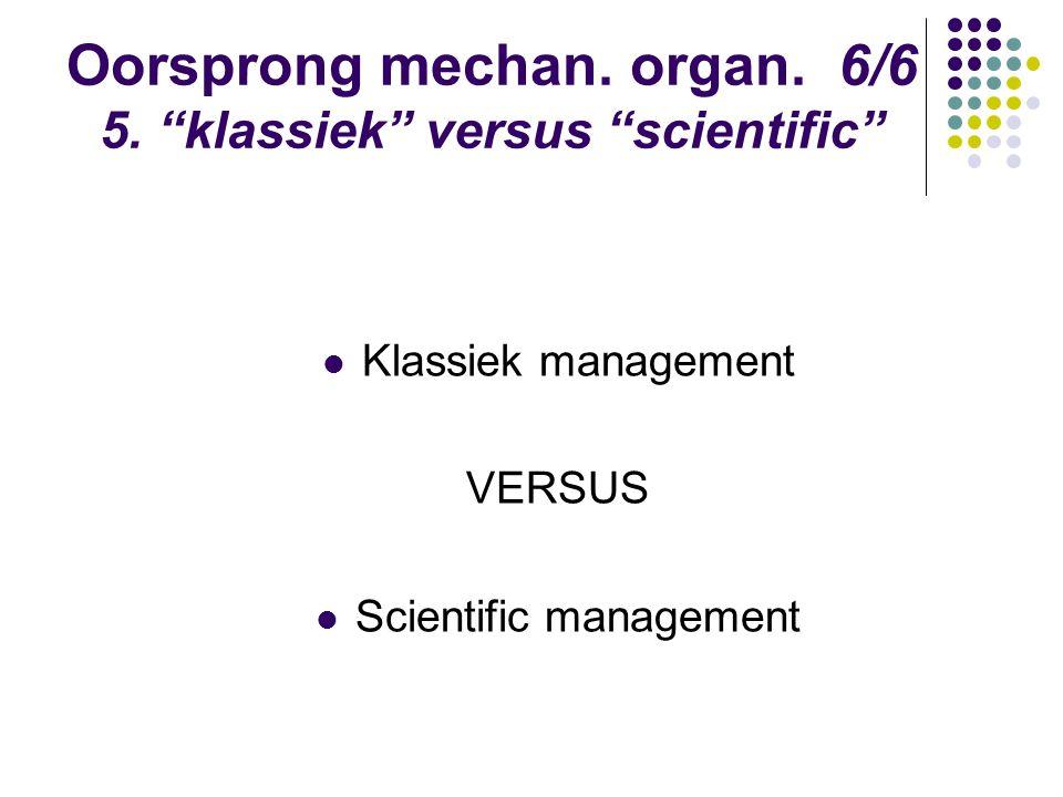 """Oorsprong mechan. organ. 6/6 5. """"klassiek"""" versus """"scientific"""" Klassiek management VERSUS Scientific management"""