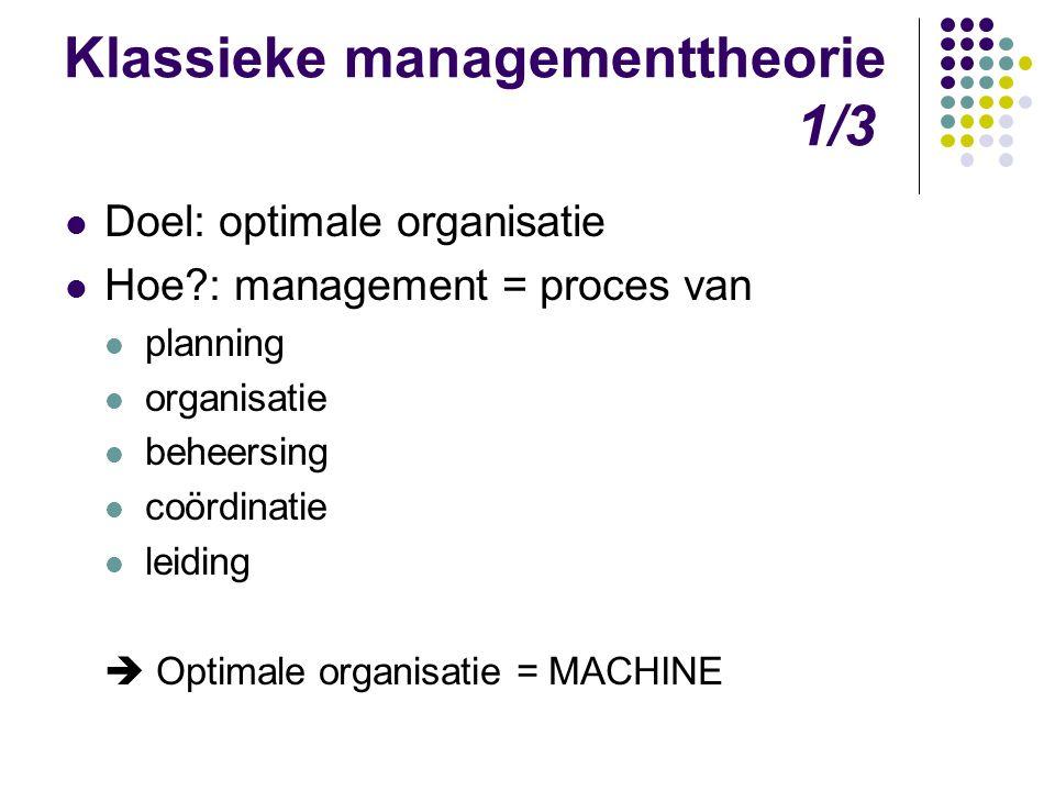 Klassieke managementtheorie 1/3 Doel: optimale organisatie Hoe?: management = proces van planning organisatie beheersing coördinatie leiding  Optimal