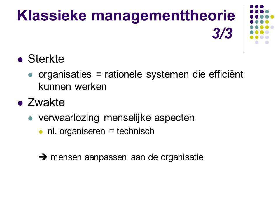 Klassieke managementtheorie 3/3 Sterkte organisaties = rationele systemen die efficiënt kunnen werken Zwakte verwaarlozing menselijke aspecten nl. org