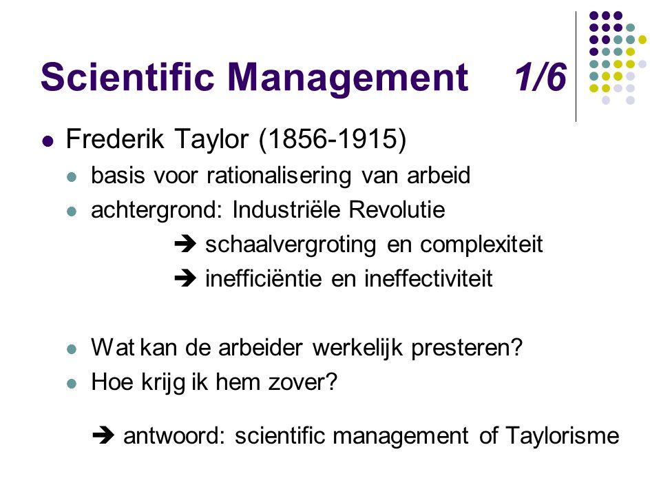 Scientific Management 1/6 Frederik Taylor (1856-1915) basis voor rationalisering van arbeid achtergrond: Industriële Revolutie  schaalvergroting en c