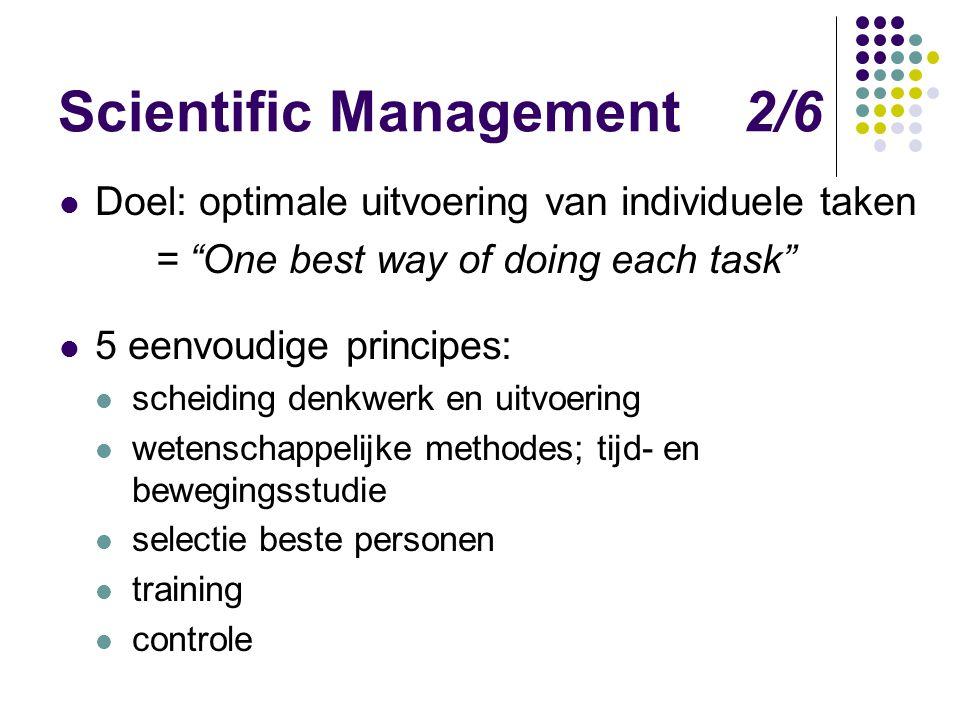 """Scientific Management 2/6 Doel: optimale uitvoering van individuele taken = """"One best way of doing each task"""" 5 eenvoudige principes: scheiding denkwe"""