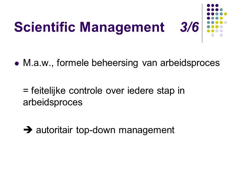 Scientific Management 3/6 M.a.w., formele beheersing van arbeidsproces = feitelijke controle over iedere stap in arbeidsproces  autoritair top-down m