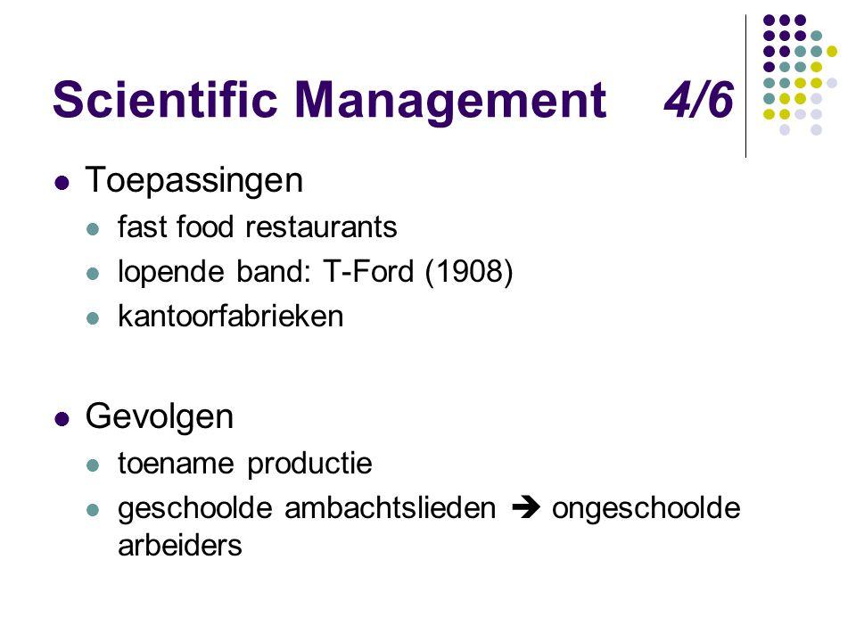 Scientific Management 4/6 Toepassingen fast food restaurants lopende band: T-Ford (1908) kantoorfabrieken Gevolgen toename productie geschoolde ambach
