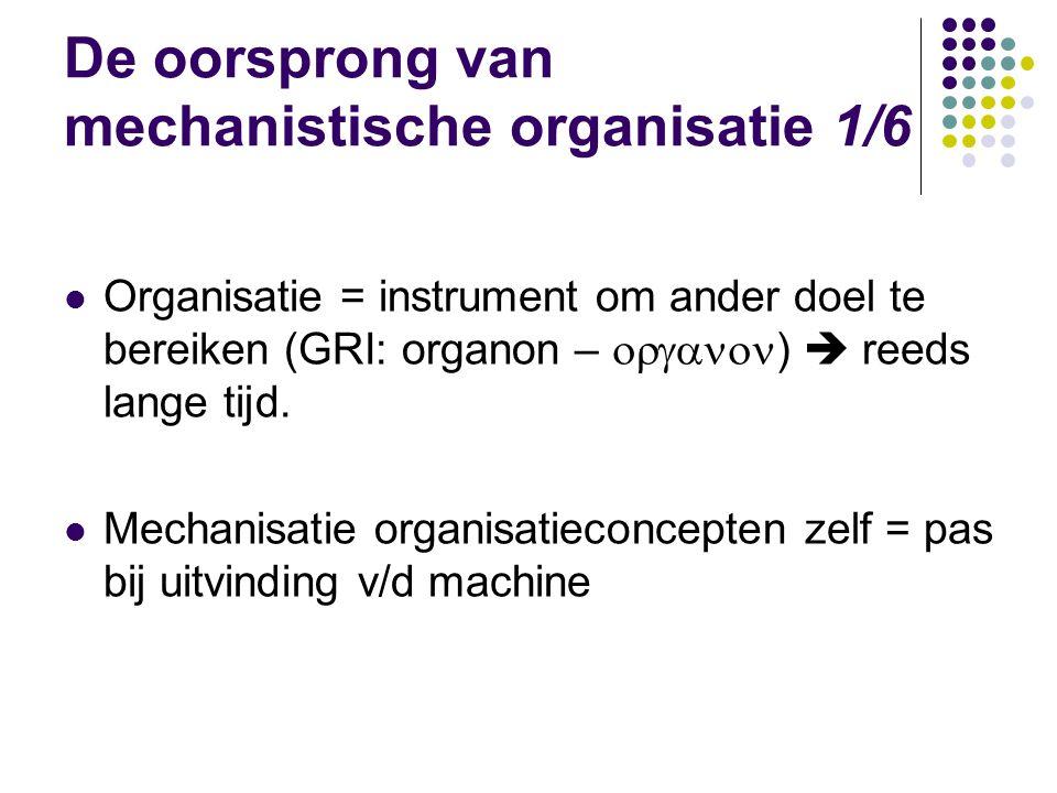 De oorsprong van mechanistische organisatie 1/6 Organisatie = instrument om ander doel te bereiken (GRI: organon –  )  reeds lange tijd. Mechani