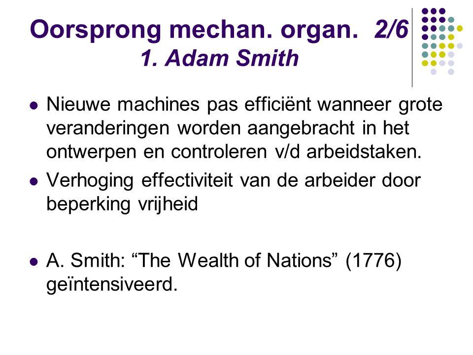 Oorsprong mechan. organ. 2/6 1. Adam Smith Nieuwe machines pas efficiënt wanneer grote veranderingen worden aangebracht in het ontwerpen en controlere