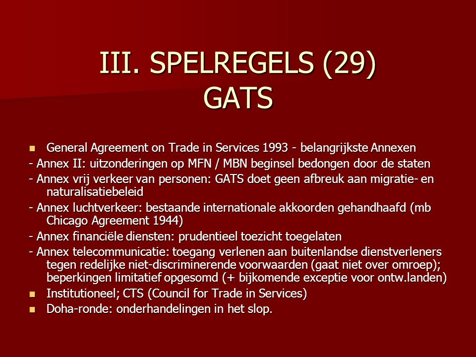III. SPELREGELS (29) GATS General Agreement on Trade in Services 1993 - belangrijkste Annexen General Agreement on Trade in Services 1993 - belangrijk