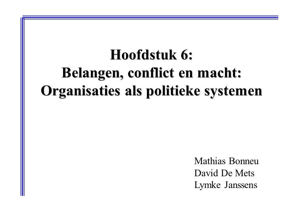 Hoofdstuk 6: Belangen, conflict en macht: Organisaties als politieke systemen Mathias Bonneu David De Mets Lymke Janssens