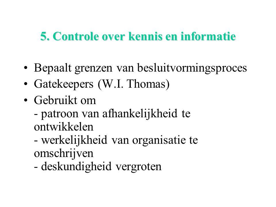 5. Controle over kennis en informatie Bepaalt grenzen van besluitvormingsproces Gatekeepers (W.I. Thomas) Gebruikt om - patroon van afhankelijkheid te