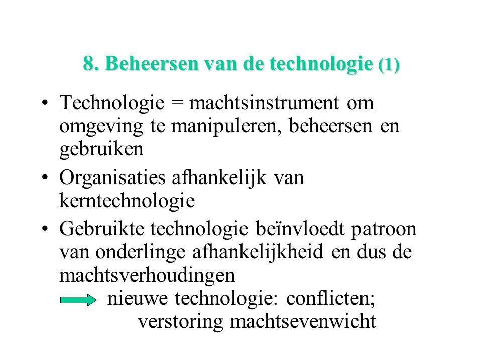 8. Beheersen van de technologie (1) Technologie = machtsinstrument om omgeving te manipuleren, beheersen en gebruiken Organisaties afhankelijk van ker