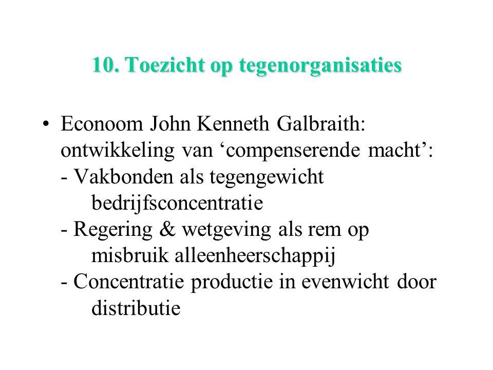 10. Toezicht op tegenorganisaties Econoom John Kenneth Galbraith: ontwikkeling van 'compenserende macht': - Vakbonden als tegengewicht bedrijfsconcent