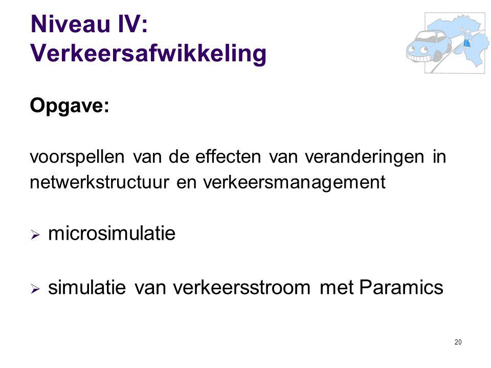 20 Niveau IV: Verkeersafwikkeling Opgave: voorspellen van de effecten van veranderingen in netwerkstructuur en verkeersmanagement  microsimulatie  s