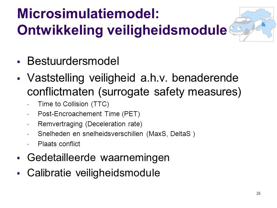 26 Microsimulatiemodel: Ontwikkeling veiligheidsmodule  Bestuurdersmodel  Vaststelling veiligheid a.h.v. benaderende conflictmaten (surrogate safety