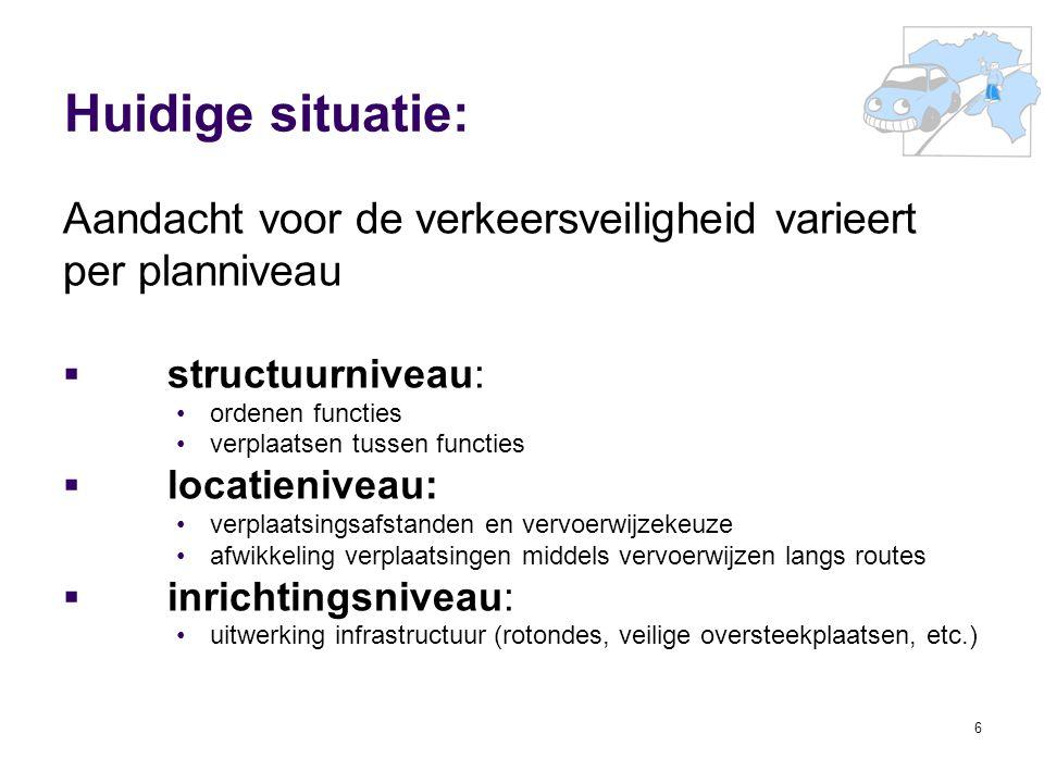 6 Huidige situatie: Aandacht voor de verkeersveiligheid varieert per planniveau  structuurniveau: ordenen functies verplaatsen tussen functies  loca