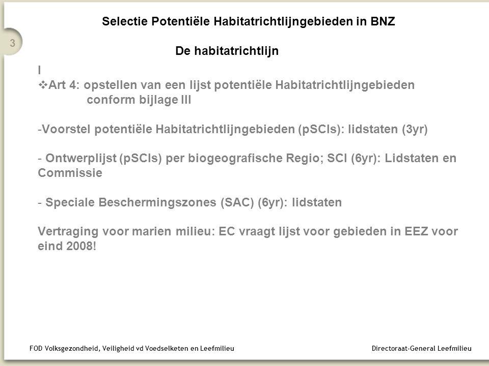 FOD Volksgezondheid, Veiligheid vd Voedselketen en Leefmilieu Directoraat-General Leefmilieu 3 Selectie Potentiële Habitatrichtlijngebieden in BNZ De habitatrichtlijn I  Art 4: opstellen van een lijst potentiële Habitatrichtlijngebieden conform bijlage III -Voorstel potentiële Habitatrichtlijngebieden (pSCIs): lidstaten (3yr) - Ontwerplijst (pSCIs) per biogeografische Regio; SCI (6yr): Lidstaten en Commissie - Speciale Beschermingszones (SAC) (6yr): lidstaten Vertraging voor marien milieu: EC vraagt lijst voor gebieden in EEZ voor eind 2008!
