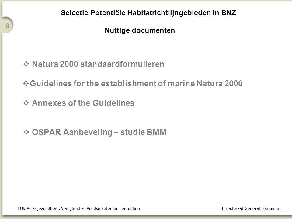 FOD Volksgezondheid, Veiligheid vd Voedselketen en Leefmilieu Directoraat-General Leefmilieu 8 Selectie Potentiële Habitatrichtlijngebieden in BNZ Nuttige documenten  Natura 2000 standaardformulieren  Guidelines for the establishment of marine Natura 2000  Annexes of the Guidelines  OSPAR Aanbeveling – studie BMM