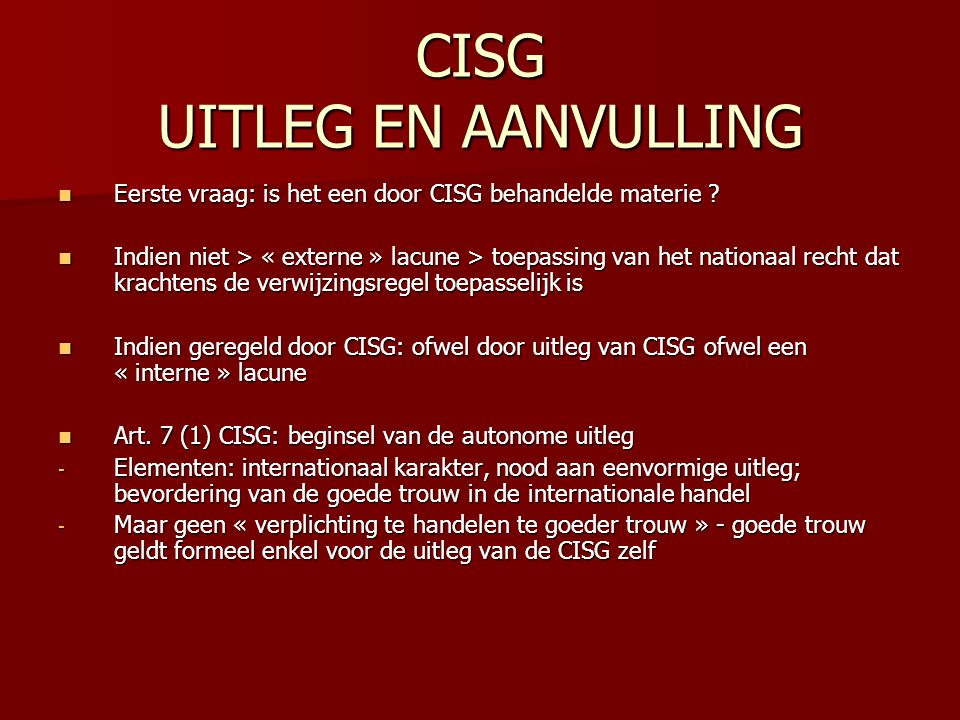 CISG UITLEG EN AANVULLING Eerste vraag: is het een door CISG behandelde materie ? Eerste vraag: is het een door CISG behandelde materie ? Indien niet