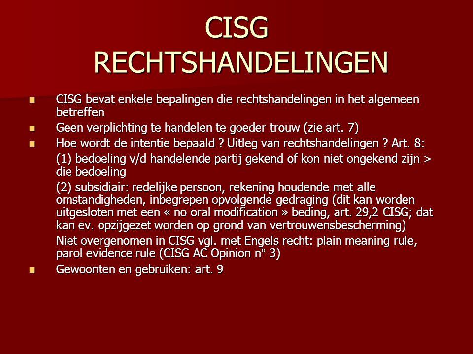 CISG RECHTSHANDELINGEN CISG bevat enkele bepalingen die rechtshandelingen in het algemeen betreffen CISG bevat enkele bepalingen die rechtshandelingen in het algemeen betreffen Geen verplichting te handelen te goeder trouw (zie art.