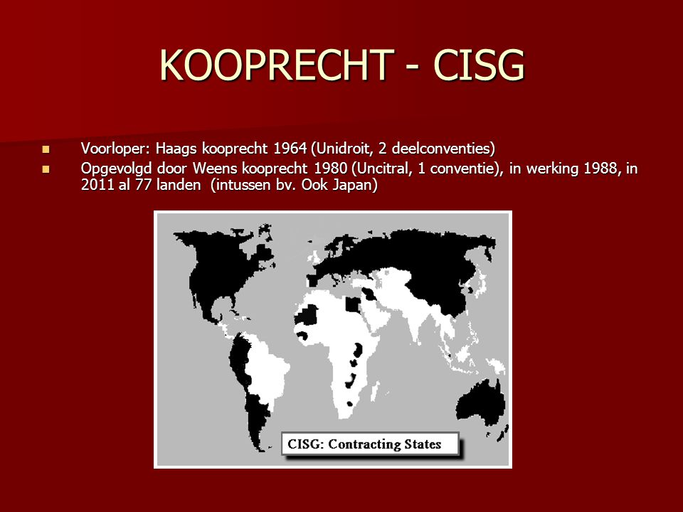 KOOPRECHT - CISG Voorloper: Haags kooprecht 1964 (Unidroit, 2 deelconventies) Voorloper: Haags kooprecht 1964 (Unidroit, 2 deelconventies) Opgevolgd door Weens kooprecht 1980 (Uncitral, 1 conventie), in werking 1988, in 2011 al 77 landen (intussen bv.