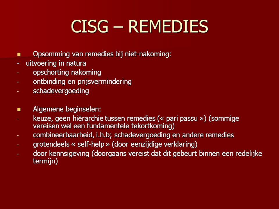CISG – REMEDIES Opsomming van remedies bij niet-nakoming: Opsomming van remedies bij niet-nakoming: - uitvoering in natura - opschorting nakoming - ontbinding en prijsvermindering - schadevergoeding Algemene beginselen: Algemene beginselen: - keuze, geen hiërarchie tussen remedies (« pari passu ») (sommige vereisen wel een fundamentele tekortkoming) - combineerbaarheid, i.h.b; schadevergoeding en andere remedies - grotendeels « self-help » (door eenzijdige verklaring) - door kennsigeving (doorgaans vereist dat dit gebeurt binnen een redelijke termijn)