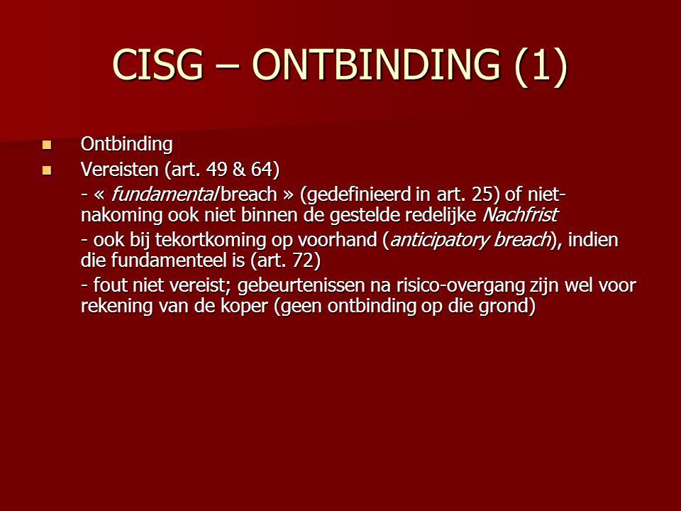CISG – ONTBINDING (1) Ontbinding Ontbinding Vereisten (art. 49 & 64) Vereisten (art. 49 & 64) - « fundamental breach » (gedefinieerd in art. 25) of ni