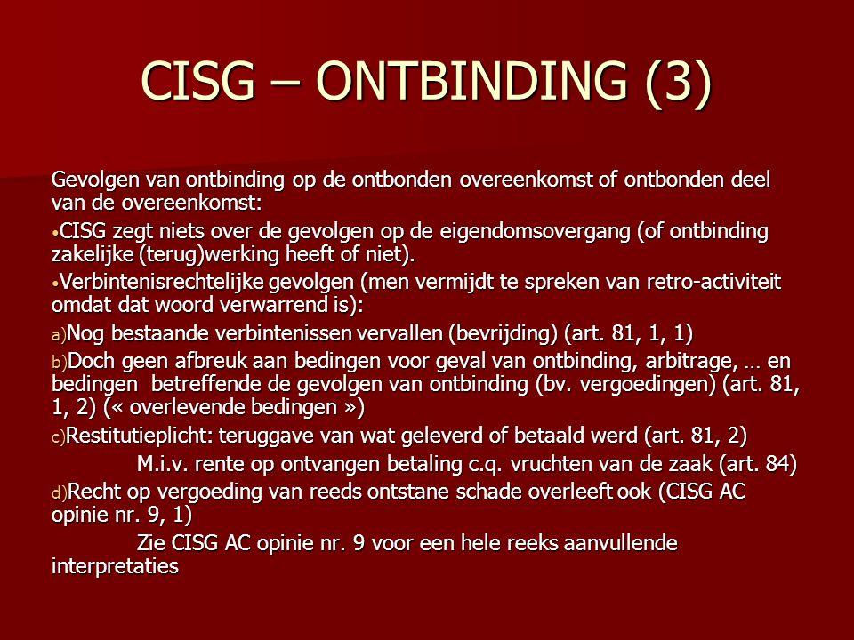 CISG – ONTBINDING (3) Gevolgen van ontbinding op de ontbonden overeenkomst of ontbonden deel van de overeenkomst: CISG zegt niets over de gevolgen op de eigendomsovergang (of ontbinding zakelijke (terug)werking heeft of niet).
