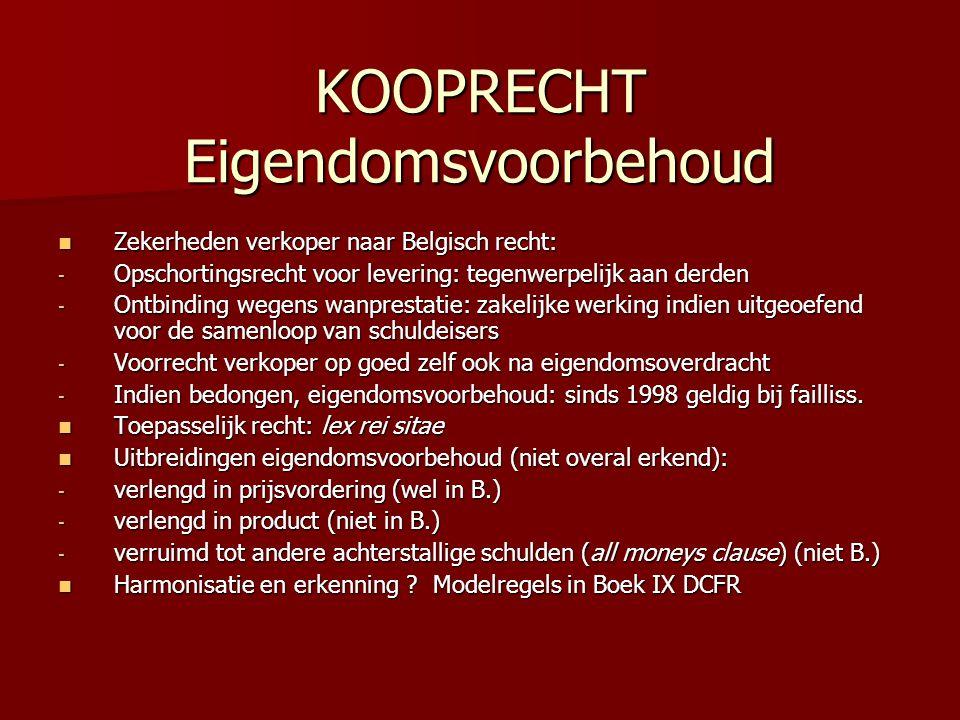 KOOPRECHT Eigendomsvoorbehoud Zekerheden verkoper naar Belgisch recht: Zekerheden verkoper naar Belgisch recht: - Opschortingsrecht voor levering: tegenwerpelijk aan derden - Ontbinding wegens wanprestatie: zakelijke werking indien uitgeoefend voor de samenloop van schuldeisers - Voorrecht verkoper op goed zelf ook na eigendomsoverdracht - Indien bedongen, eigendomsvoorbehoud: sinds 1998 geldig bij failliss.