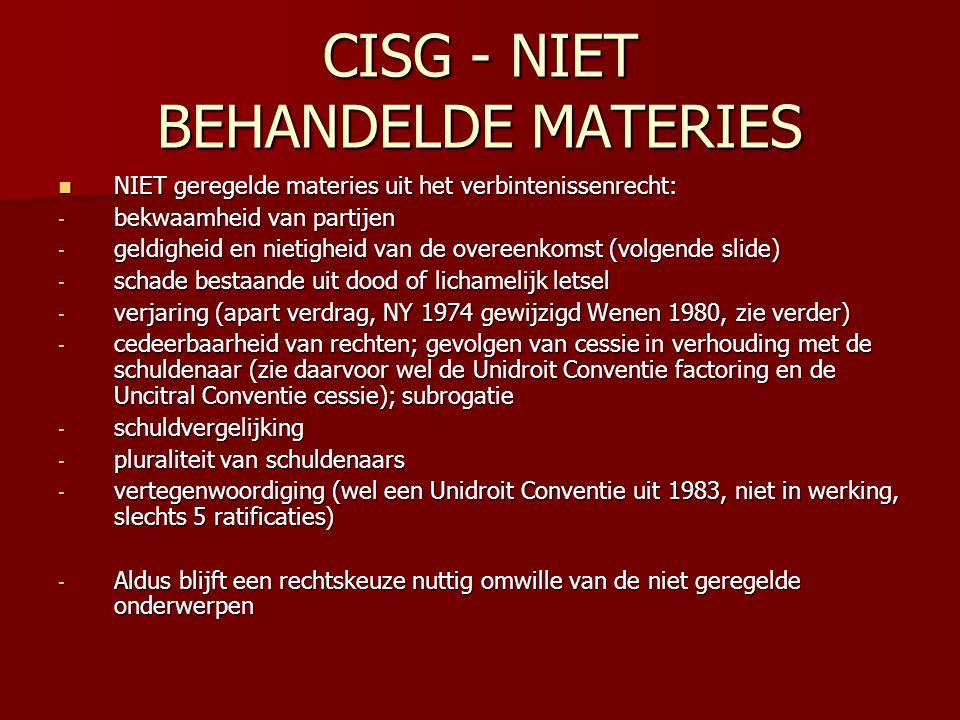 CISG - NIET BEHANDELDE MATERIES NIET geregelde materies uit het verbintenissenrecht: NIET geregelde materies uit het verbintenissenrecht: - bekwaamheid van partijen - geldigheid en nietigheid van de overeenkomst (volgende slide) - schade bestaande uit dood of lichamelijk letsel - verjaring (apart verdrag, NY 1974 gewijzigd Wenen 1980, zie verder) - cedeerbaarheid van rechten; gevolgen van cessie in verhouding met de schuldenaar (zie daarvoor wel de Unidroit Conventie factoring en de Uncitral Conventie cessie); subrogatie - schuldvergelijking - pluraliteit van schuldenaars - vertegenwoordiging (wel een Unidroit Conventie uit 1983, niet in werking, slechts 5 ratificaties) - Aldus blijft een rechtskeuze nuttig omwille van de niet geregelde onderwerpen
