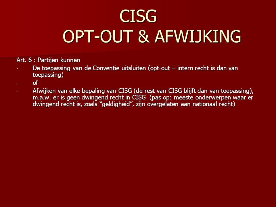 CISG OPT-OUT & AFWIJKING Art. 6 : Partijen kunnen - De toepassing van de Conventie uitsluiten (opt-out – intern recht is dan van toepassing) - of - Af