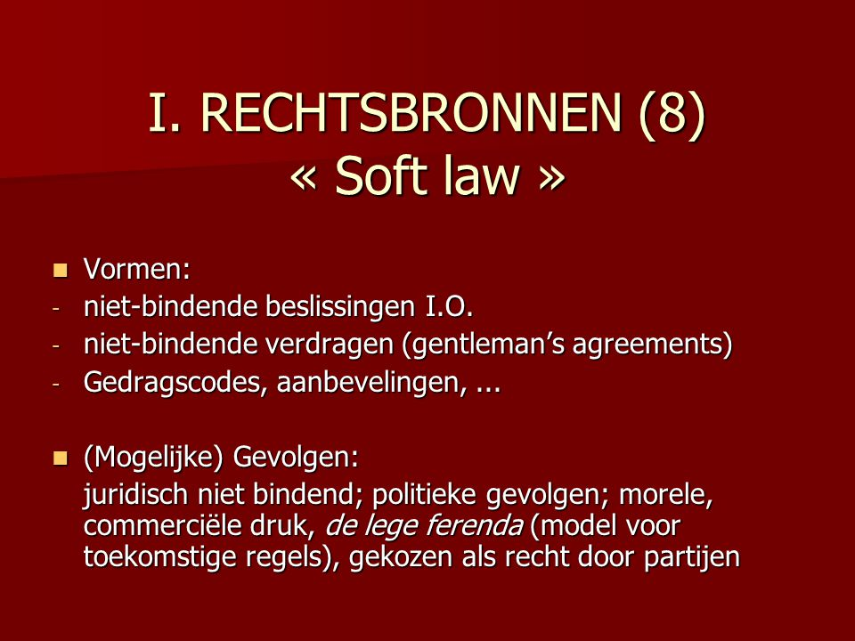 I.RECHTSBRONNEN (8) « Soft law » Vormen: Vormen: - niet-bindende beslissingen I.O.