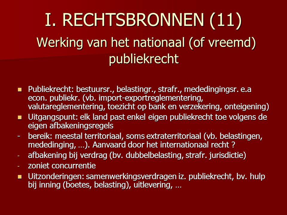 I. RECHTSBRONNEN (11) Werking van het nationaal (of vreemd) publiekrecht Publiekrecht: bestuursr., belastingr., strafr., mededingingsr. e.a econ. publ