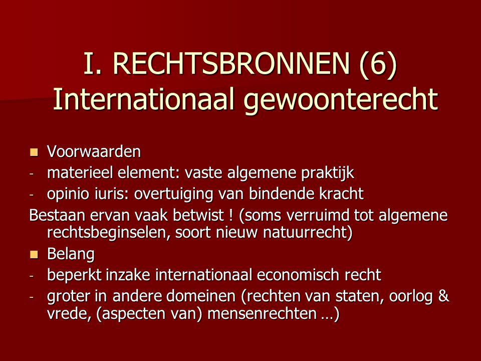 I. RECHTSBRONNEN (6) Internationaal gewoonterecht Voorwaarden Voorwaarden - materieel element: vaste algemene praktijk - opinio iuris: overtuiging van