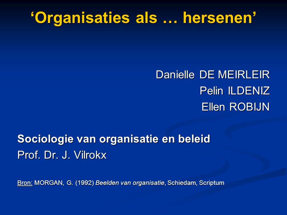 'Organisaties als … hersenen' Danielle DE MEIRLEIR Pelin ILDENIZ Pelin ILDENIZ Ellen ROBIJN Sociologie van organisatie en beleid Prof. Dr. J. Vilrokx