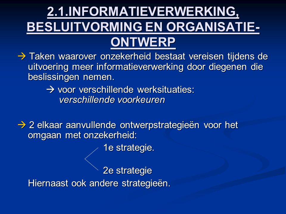 2.1.INFORMATIEVERWERKING, BESLUITVORMING EN ORGANISATIE- ONTWERP  Taken waarover onzekerheid bestaat vereisen tijdens de uitvoering meer informatieve