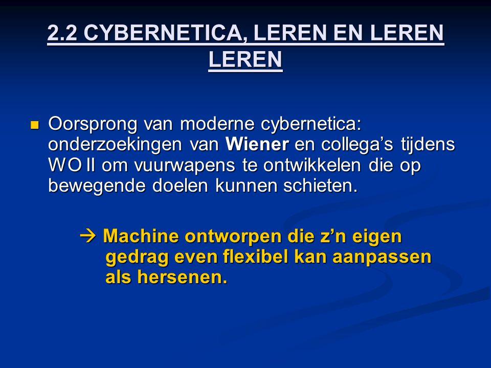 2.2 CYBERNETICA, LEREN EN LEREN LEREN Oorsprong van moderne cybernetica: onderzoekingen van Wiener en collega's tijdens WO II om vuurwapens te ontwikk