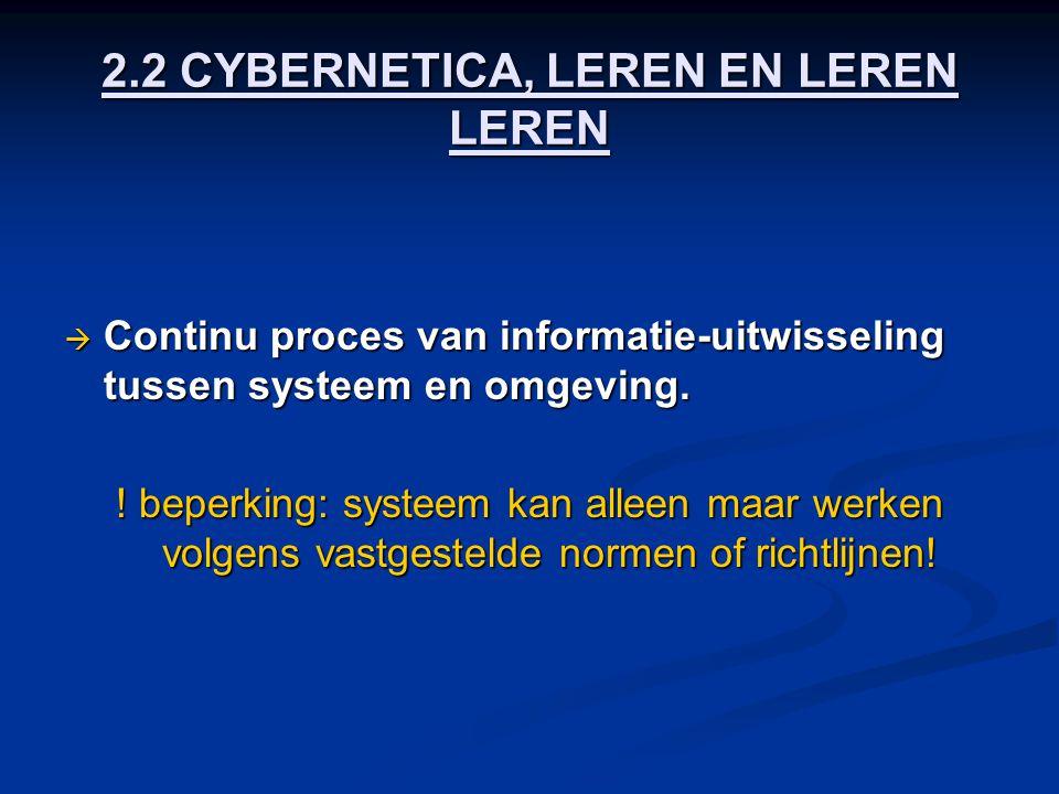 2.2 CYBERNETICA, LEREN EN LEREN LEREN  Continu proces van informatie-uitwisseling tussen systeem en omgeving. ! beperking: systeem kan alleen maar we