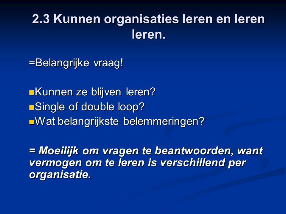 2.3 Kunnen organisaties leren en leren leren. =Belangrijke vraag! Kunnen ze blijven leren? Kunnen ze blijven leren? Single of double loop? Single of d
