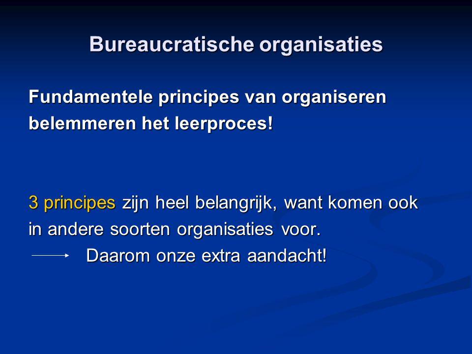 Bureaucratische organisaties Fundamentele principes van organiseren belemmeren het leerproces! 3 principes zijn heel belangrijk, want komen ook in and