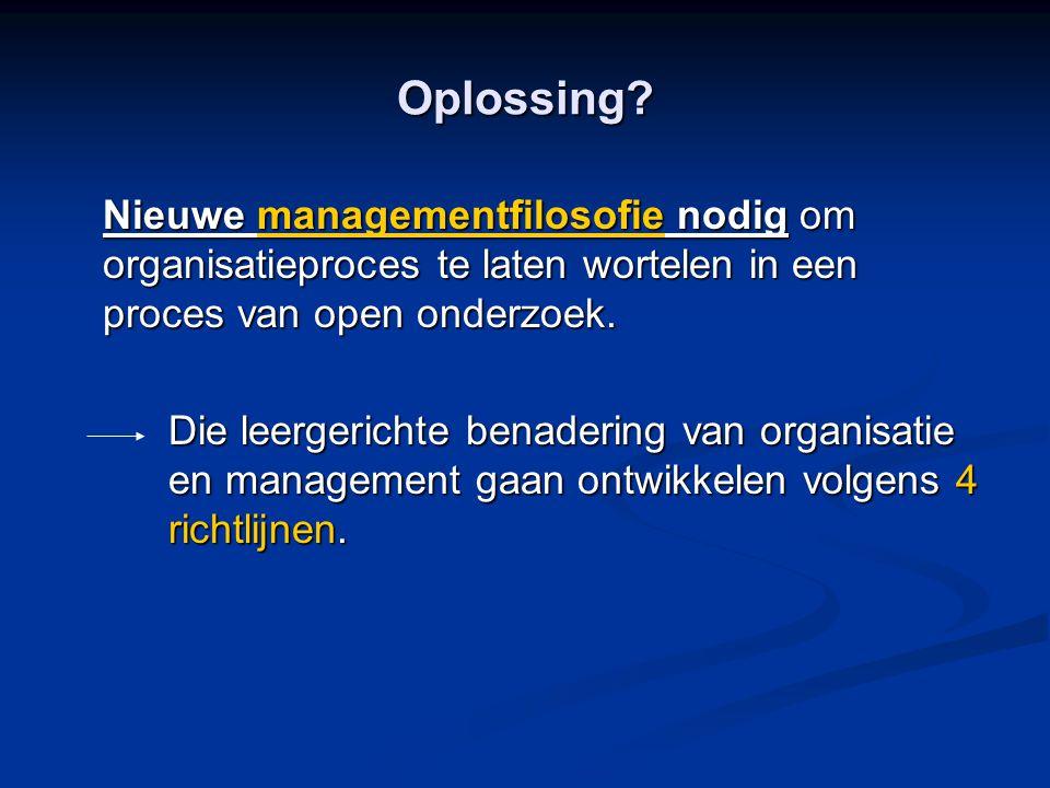 Oplossing? Nieuwe managementfilosofie nodig om organisatieproces te laten wortelen in een proces van open onderzoek. Die leergerichte benadering van o