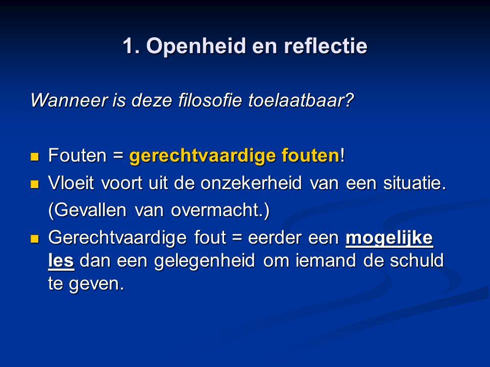 1. Openheid en reflectie Wanneer is deze filosofie toelaatbaar? Fouten = gerechtvaardige fouten! Fouten = gerechtvaardige fouten! Vloeit voort uit de