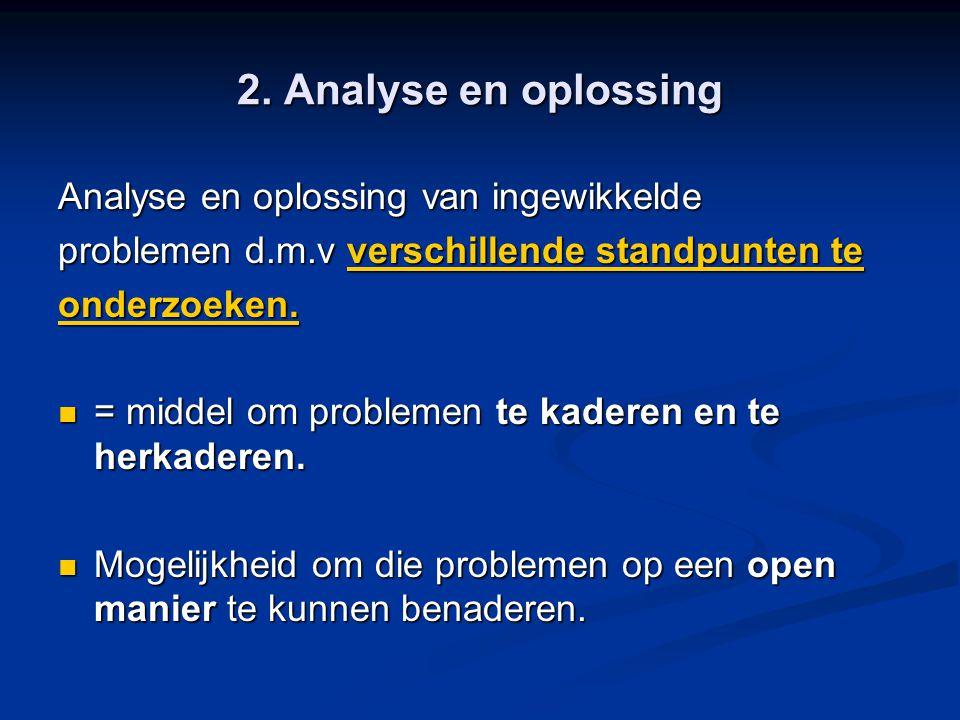 2. Analyse en oplossing Analyse en oplossing van ingewikkelde problemen d.m.v verschillende standpunten te onderzoeken. = middel om problemen te kader