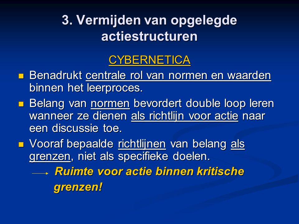 3. Vermijden van opgelegde actiestructuren CYBERNETICA Benadrukt centrale rol van normen en waarden binnen het leerproces. Benadrukt centrale rol van