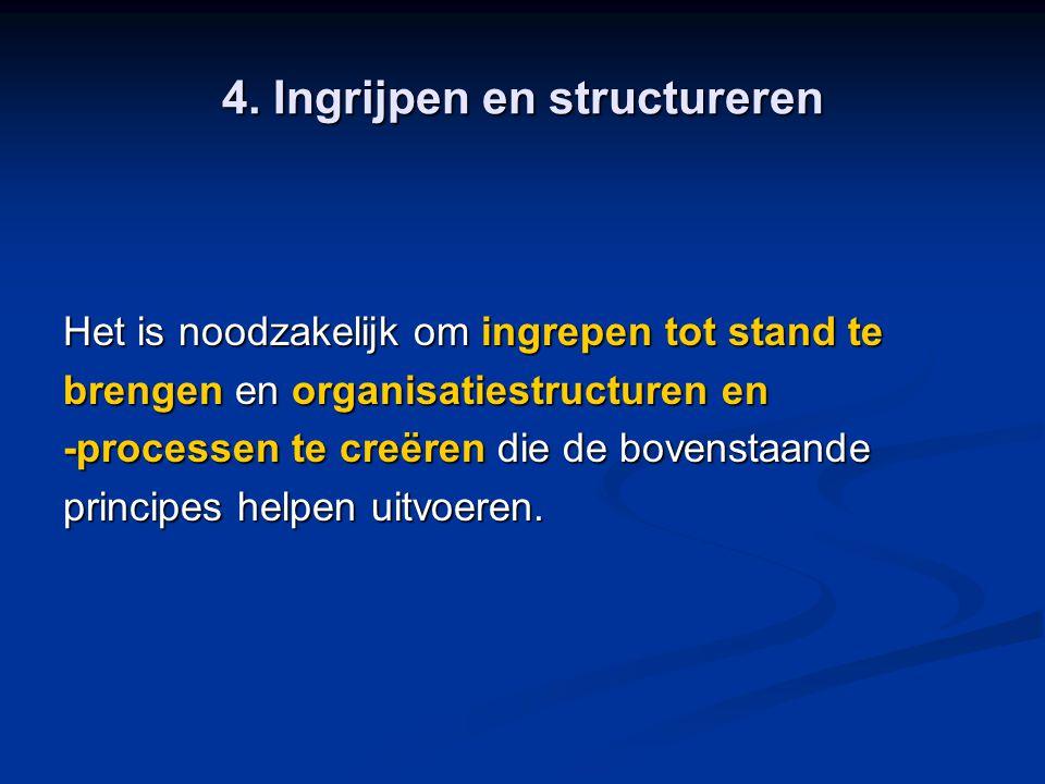 4. Ingrijpen en structureren Het is noodzakelijk om ingrepen tot stand te brengen en organisatiestructuren en -processen te creëren die de bovenstaand