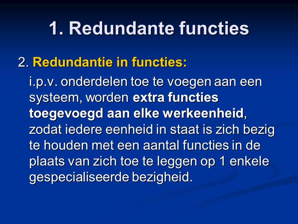 1. Redundante functies 2. Redundantie in functies: i.p.v. onderdelen toe te voegen aan een systeem, worden extra functies toegevoegd aan elke werkeenh