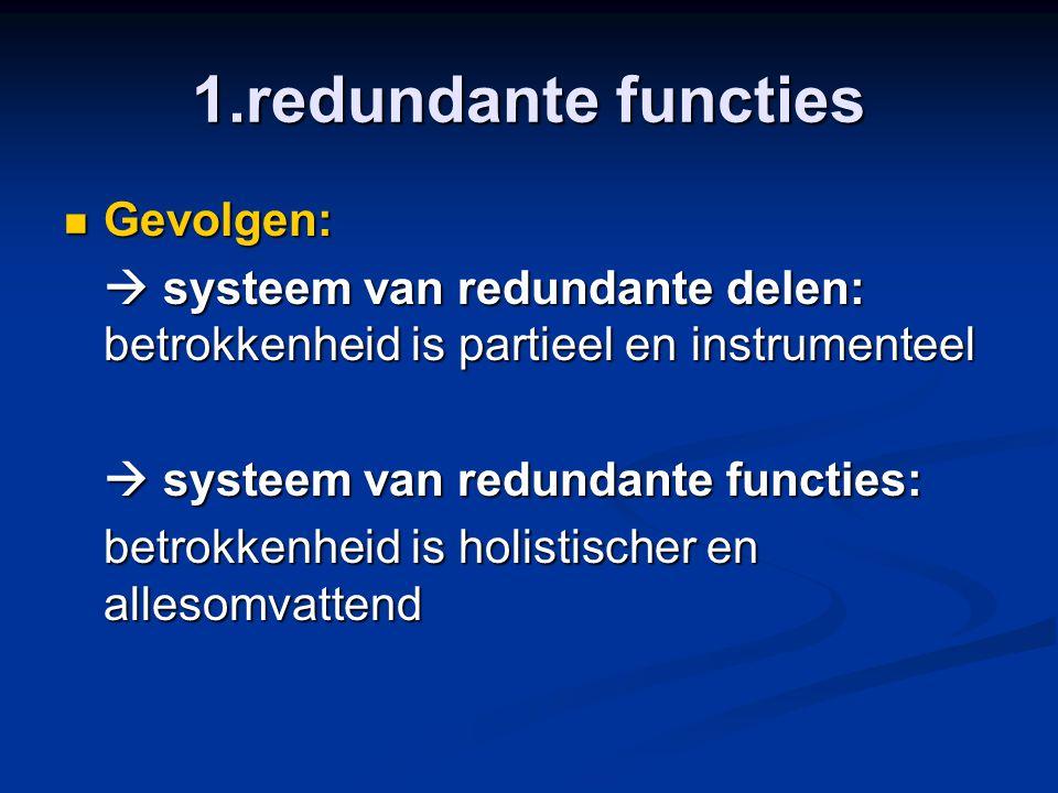 1.redundante functies Gevolgen: Gevolgen:  systeem van redundante delen: betrokkenheid is partieel en instrumenteel  systeem van redundante functies