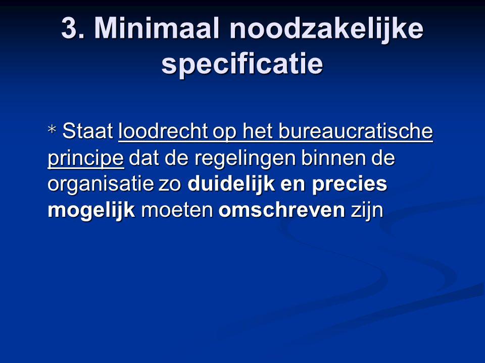 3. Minimaal noodzakelijke specificatie * Staat loodrecht op het bureaucratische principe dat de regelingen binnen de organisatie zo duidelijk en preci