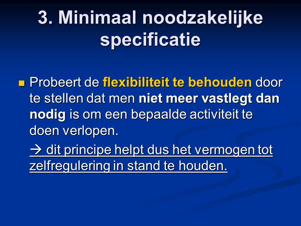 3. Minimaal noodzakelijke specificatie Probeert de flexibiliteit te behouden door te stellen dat men niet meer vastlegt dan nodig is om een bepaalde a