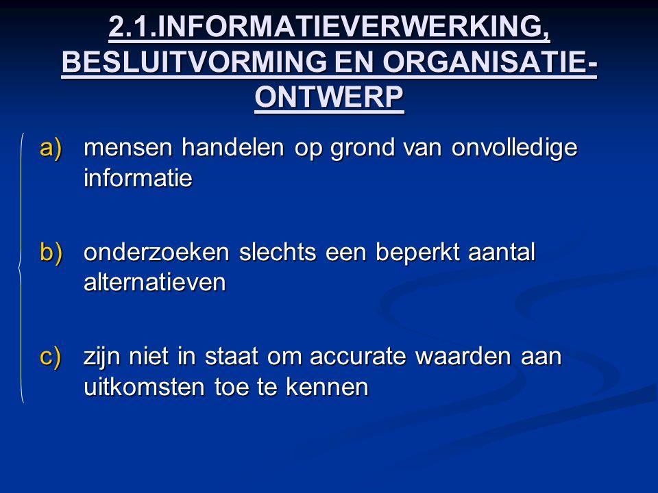 2.1.INFORMATIEVERWERKING, BESLUITVORMING EN ORGANISATIE- ONTWERP a)mensen handelen op grond van onvolledige informatie b)onderzoeken slechts een beper